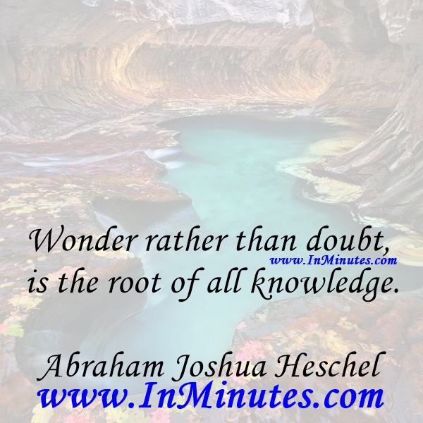 Wonder rather than doubt is the root of all knowledge.Abraham Joshua Heschel