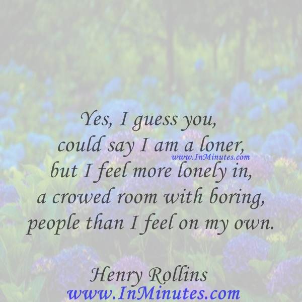 Yes, I guess you could say I am a loner, but I feel more lonely in a crowed room with boring people than I feel on my own.Henry Rollins