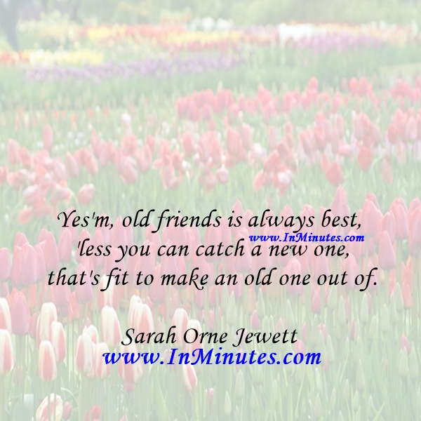 Yes'm, old friends is always best, 'less you can catch a new one that's fit to make an old one out of.Sarah Orne Jewett