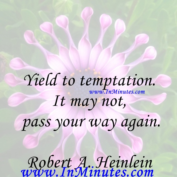 Yield to temptation. It may not pass your way again.Robert A. Heinlein