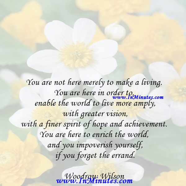 You are not here merely to make a living. You are here in order to enable the world to live more amply, with greater vision, with a finer spirit of hope and achievement. You are here to enrich the world, and you impoverish yourself if you forget the errand.Woodrow Wilson