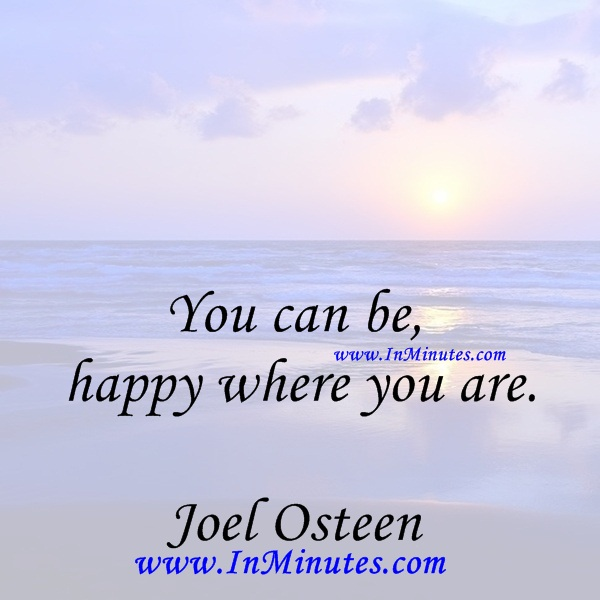 You can be happy where you are.Joel Osteen