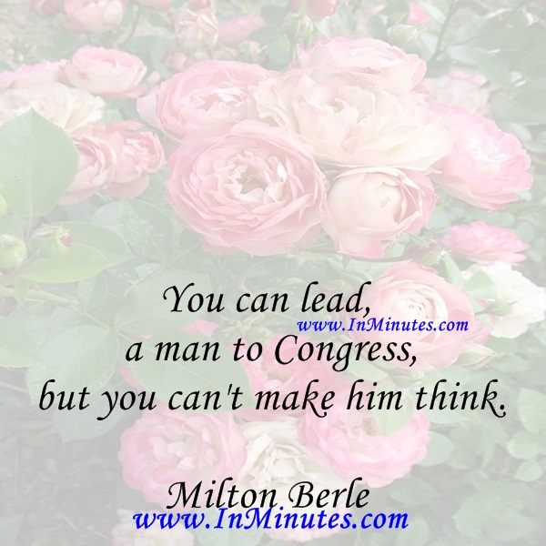 You can lead a man to Congress, but you can't make him think.Milton Berle