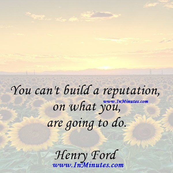 You can't build a reputation on what you are going to do.Henry Ford