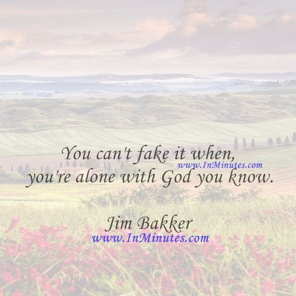You can't fake it when you're alone with God, you know.Jim Bakker