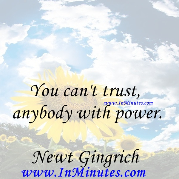You can't trust anybody with power.Newt Gingrich
