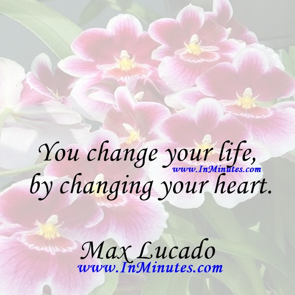 You change your life by changing your heart.Max Lucado
