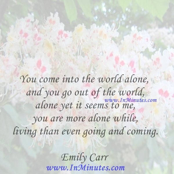 You come into the world alone and you go out of the world alone yet it seems to me you are more alone while living than even going and coming.Emily Carr