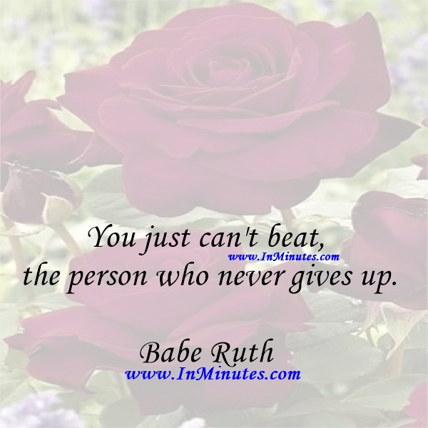 You just can't beat the person who never gives up.Babe Ruth