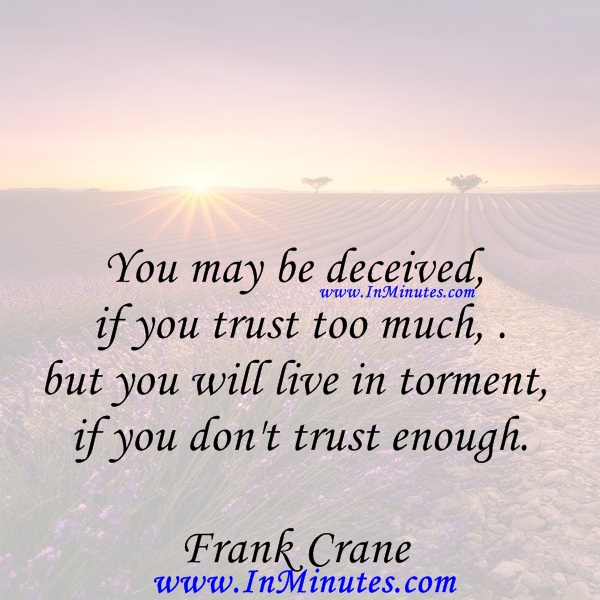 You may be deceived if you trust too much, but you will live in torment if you don't trust enough.Frank Crane