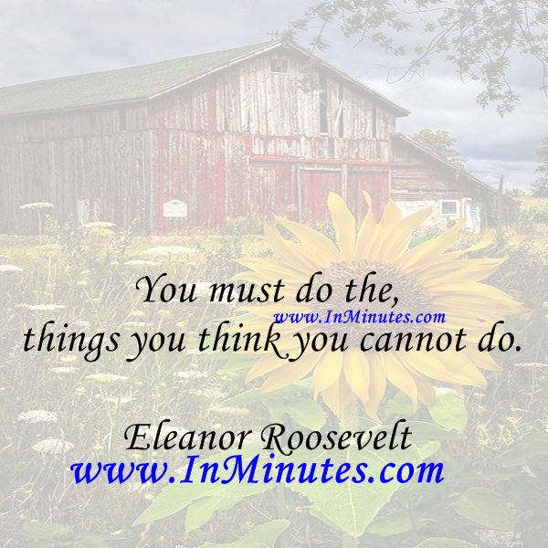 You must do the things you think you cannot do.Eleanor Roosevelt