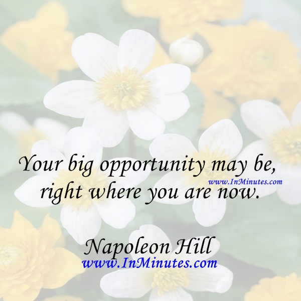 Your big opportunity may be right where you are now.Napoleon Hill