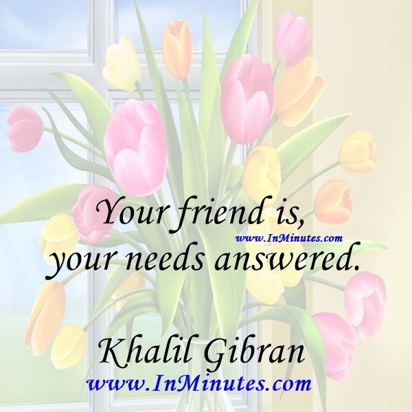 Your friend is your needs answered.Khalil Gibran