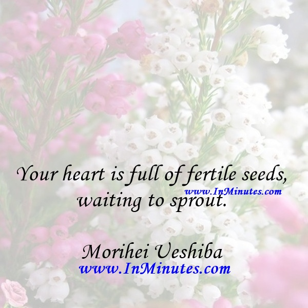 Your heart is full of fertile seeds, waiting to sprout.Morihei Ueshiba