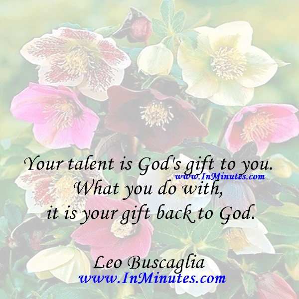 Your talent is God's gift to you. What you do with it is your gift back to God.Leo Buscaglia