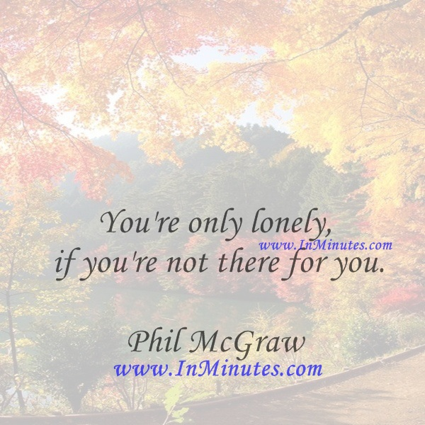 You're only lonely if you're not there for you.Phil McGraw