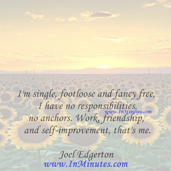 'm single, footloose and fancy free, I have no responsibilities, no anchors. Work, friendship and self-improvement, that's me.Joel Edgerton