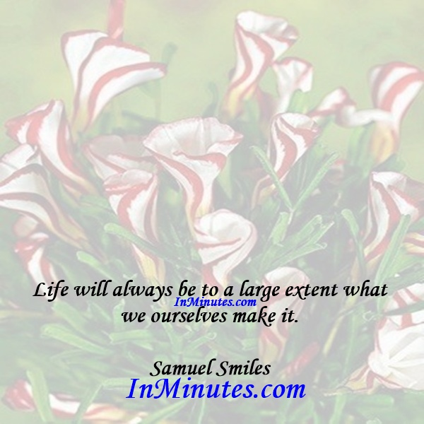 Life will always be to a large extent what we ourselves make it. Samuel Smiles