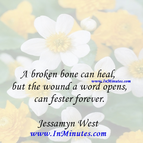 A broken bone can heal, but the wound a word opens can fester forever.Jessamyn West