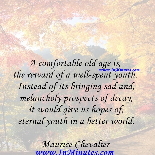A comfortable old age is the reward of a well-spent youth. Instead of its bringing sad and melancholy prospects of decay, it would give us hopes of eternal youth in a better world. Maurice Chevalier