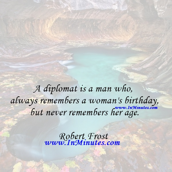 A diplomat is a man who always remembers a woman's birthday but never remembers her age.Robert Frost