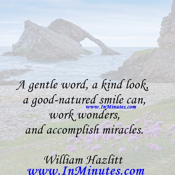 A gentle word, a kind look, a good-natured smile can work wonders and accomplish miracles.William Hazlitt