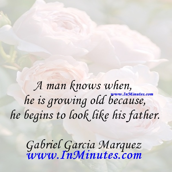 A man knows when he is growing old because he begins to look like his father.Gabriel Garcia Marquez