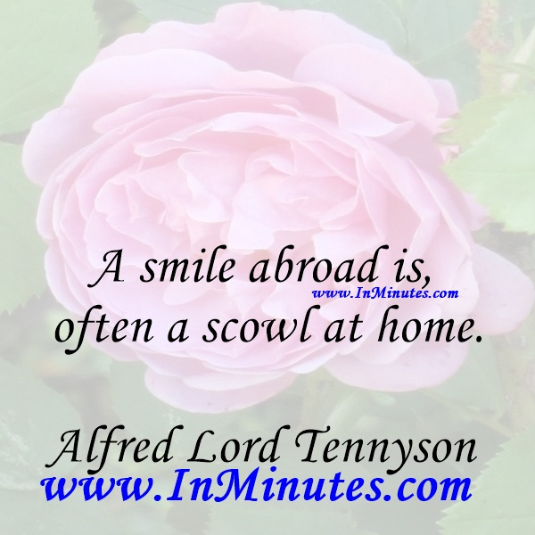 A smile abroad is often a scowl at home.Alfred Lord Tennyson
