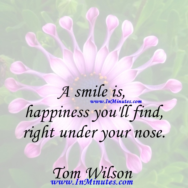 A smile is happiness you'll find right under your nose.Tom Wilson