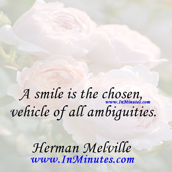 A smile is the chosen vehicle of all ambiguities.Herman Melville