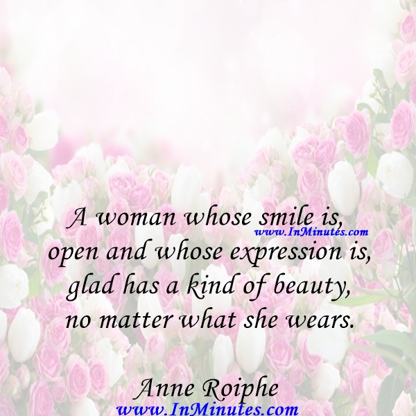 A woman whose smile is open and whose expression is glad has a kind of beauty no matter what she wears.Anne Roiphe