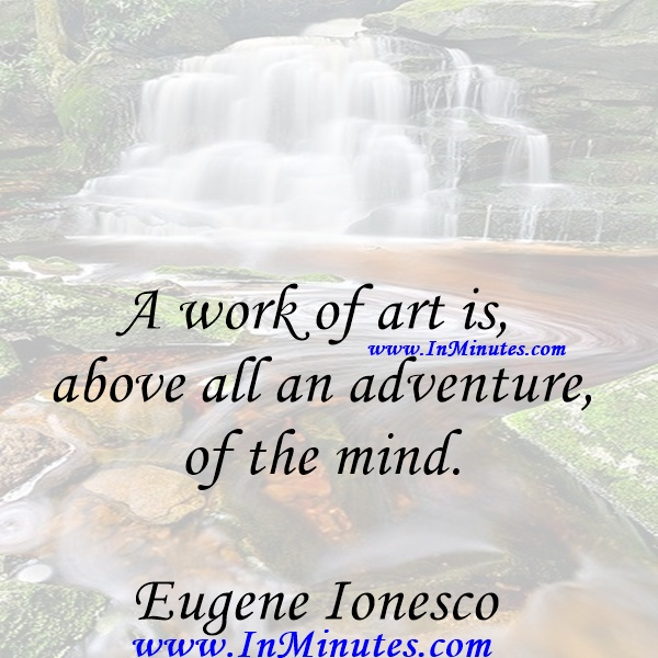A work of art is above all an adventure of the mind.Eugene Ionesco