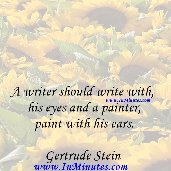 A writer should write with his eyes and a painter paint with his ears.Gertrude Stein