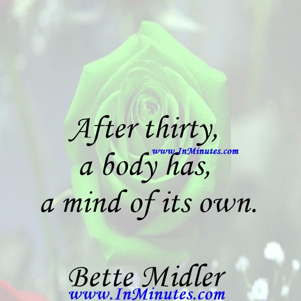 After thirty, a body has a mind of its own.Bette Midler
