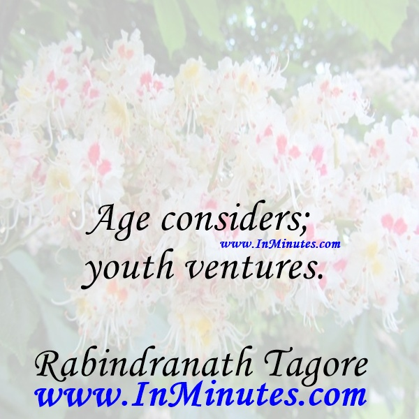 Age considers; youth ventures.Rabindranath Tagore