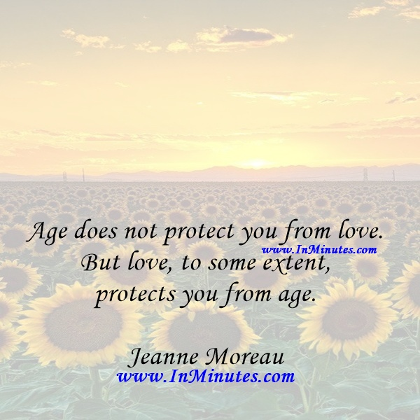 Age does not protect you from love. But love, to some extent, protects you from age.Jeanne Moreau