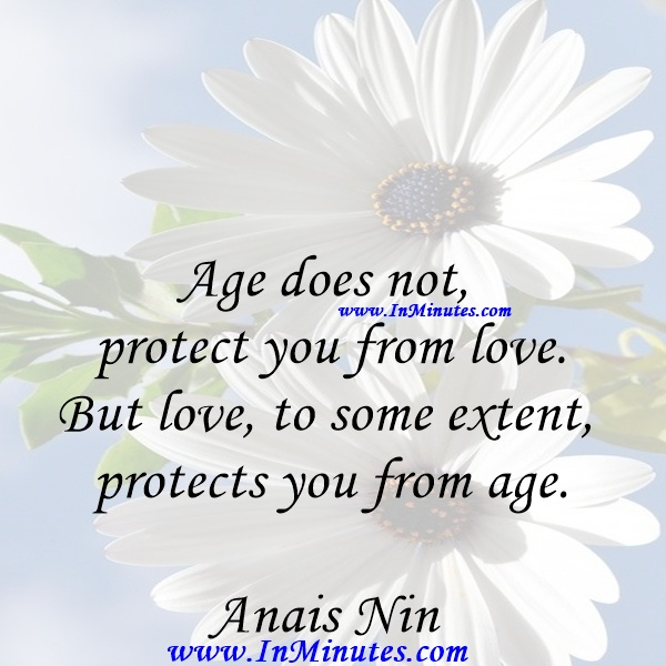 Age does not protect you from love. But love, to some extent, protects you from age.Anais Nin