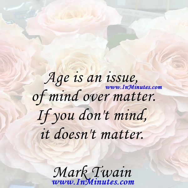 Age is an issue of mind over matter. If you don't mind, it doesn't matter.Mark Twain