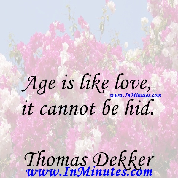 Age is like love, it cannot be hid.Thomas Dekker