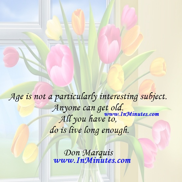 Age is not a particularly interesting subject. Anyone can get old. All you have to do is live long enough.Don Marquis
