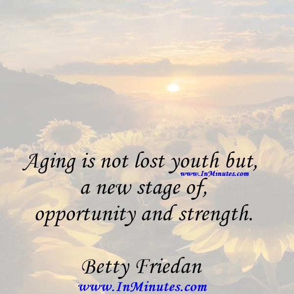 Aging is not lost youth but a new stage of opportunity and strength.Betty Friedan