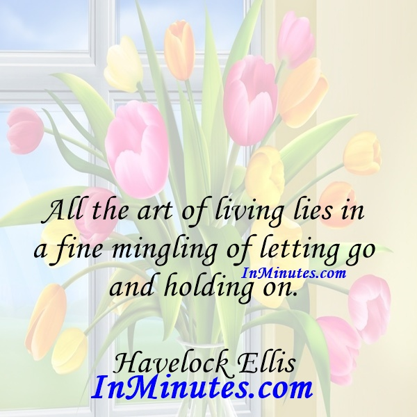 All the art of living lies in a fine mingling of letting go and holding on. Havelock Ellis