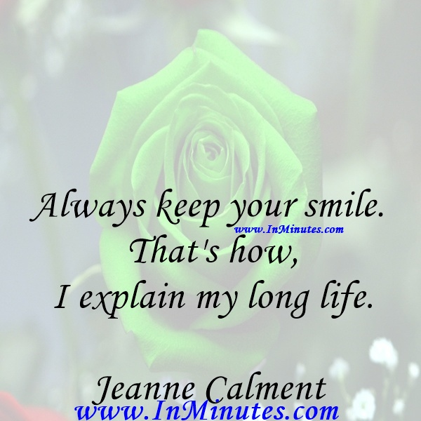 Always keep your smile. That's how I explain my long life.Jeanne Calment