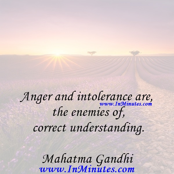 Anger and intolerance are the enemies of correct understanding.Mahatma Gandhi