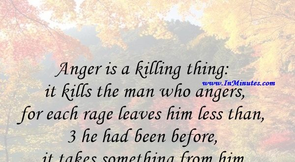 Anger is a killing thing it kills the man who angers, for each rage leaves him less than he had been before - it takes something from him.Louis L'Amour