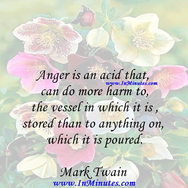 Anger is an acid that can do more harm to the vessel in which it is stored than to anything on which it is poured.Mark Twain