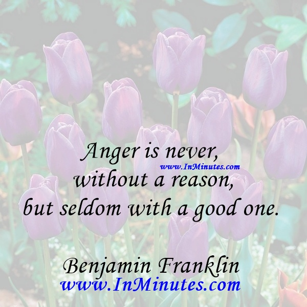 Anger is never without a reason, but seldom with a good one.Benjamin Franklin