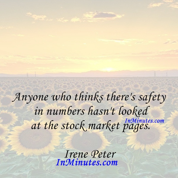 Any one who thinks there's safety in numbers hasn't looked at the stock market pages. Irene Peter