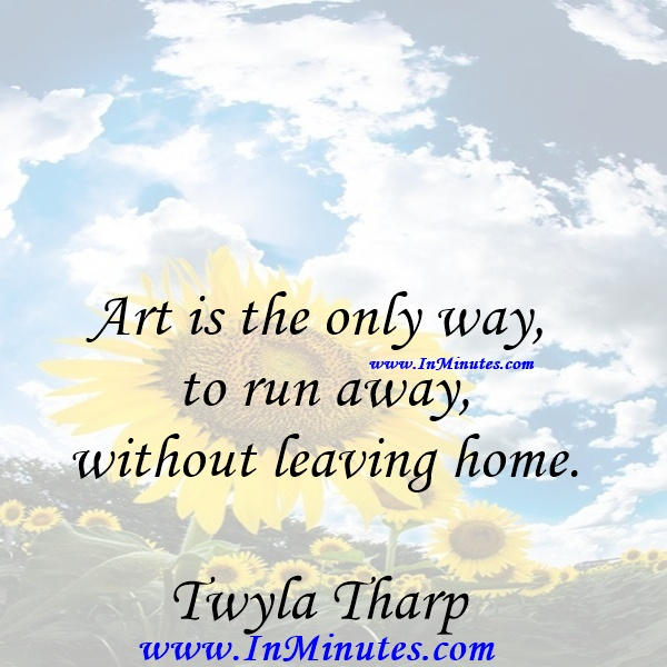 Art is the only way to run away without leaving home.Twyla Tharp