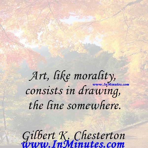 Art, like morality, consists in drawing the line somewhere.Gilbert K. Chesterton
